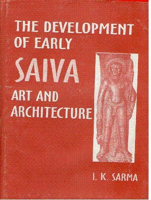 The Development of Early Saiva Art and Architecture: I.K. Sarma; Foreword By Padma-bhushana Dr C. ...