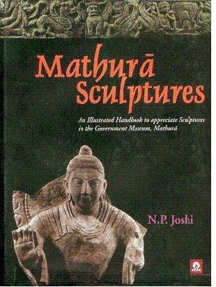 Mathura Sculptures: An Illustrated Handbook to Appreciate Sculptures in the Government Museum, ...