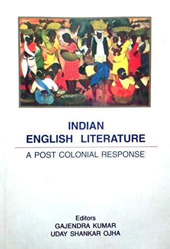 Indian English Literature : A Post Colonial Response: Gajendra Kumar and Uday Shankar Ojha