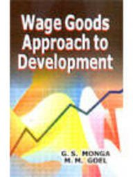 Wage Goods Approach to Development: Monga, G.S., Goel,