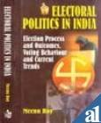 Electoral Politics in India : Election Process and Outcomes Voting Bheaviour and Current Trends: ...