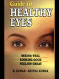 Guide to Healthy Eyes : Seeing Well: R Kumar and