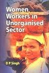 Women Workers in Unorganised Sector: D P Singh