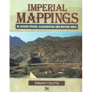 Imperial Mappings: In Savage Spaces Baluchistan And British India: Simani Dutta