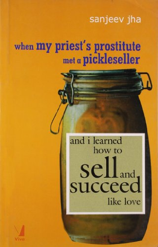 When My Priest?s Prostitute Met a Pickleseller: and I Learned How to Sell and Succeed Like Love: ...