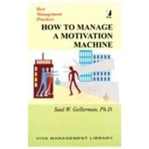 How to Manage a Motivation Machine (Series: Best Management Practices): Saul W. Gellerman