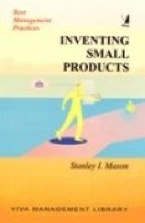 Inventing Small Products (Series: Best Management Practices): Stanley I. Mason