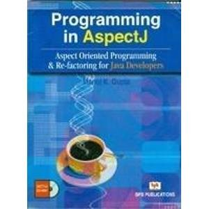 Programming in AspectJ: Aspect Oriented Programming and Re-factoring for Java Developers: Manoj K. ...