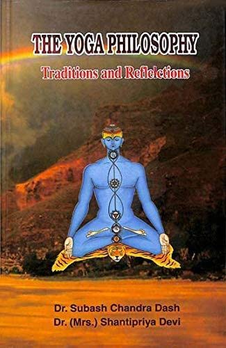 The Yoga Philosophy: Traditions and Reflections: Dr Subash Chandra Dash & Dr (Mrs) Shantipriya Devi