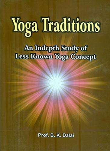Yoga Traditions : An Indepth Study of Less Known Yoga Concepts: B.K. Dalai