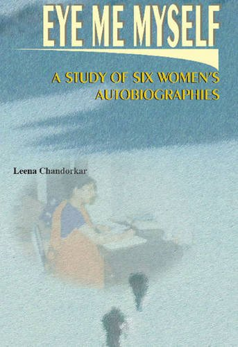 Eye, Me, Myself: A Study of Six Women's Autobiographies: Leena Chandorkar