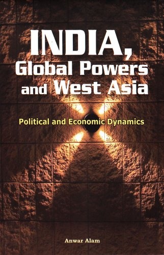 India, Global Powers and West Asia: Political and Economic Dynamics: Anwar Alam