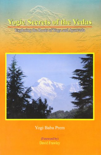 Yogic Secrets of the Vedas: Exploring the Roots of Yoga and Ayurveda: Yogi Baba Prem Tom Beal