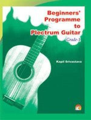BEGINNERS' PROGRAMME TO PLECTRUM GUITAR GRADE-1: KAPIL SRIVASTAVA