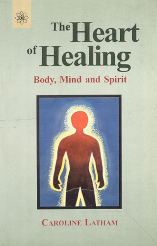 The Heart of Healing: Body, Mind and Spirit: Coroline Latham