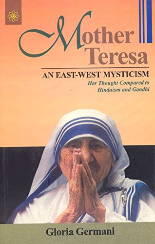 Mother Teresa: An East-West Mysticism; Her Thought Compared to Hinduism and Gandhi: Gloria German