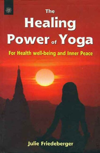 The Healing Power of Yoga: For Health, Well-Being and Inner Peace: Julie Friedeberger