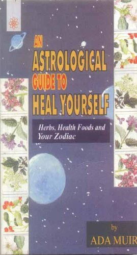 An Astrological Guide to Heal Yourself: Herbs, Health Foods and Your Zodiac: Ada Muir