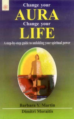 Change Your Aura Change Your Life: A Step-by-Step Guide to Unfolding Your Spiritual Power: Barbara ...