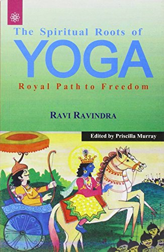 The Spiritual Roots of Yoga: Royal Path of Freedom: Ravi Ravindra (Author) & Priscilla Murray (Ed.)