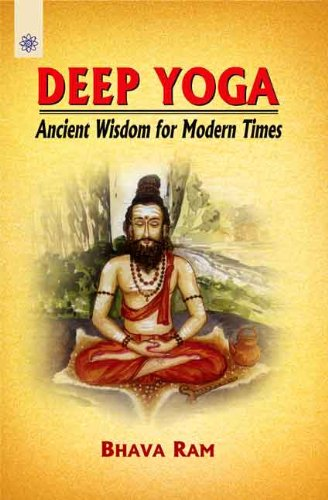 Deep Yoga: Ancient Wisdom for Modern Times: Bhava Ram
