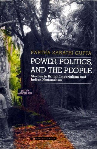 Power, Politics, and the People: Studies in British Imperialism and Indian Nationalism: Partha ...