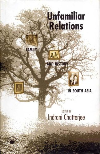 Unfamiliar Relations: Family and History in South Asia: Indrani Chatterjee (ed.)