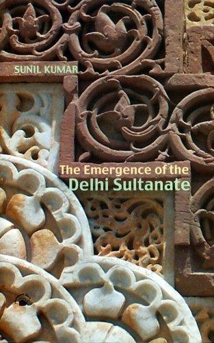 The Emergence of the Delhi Sultanate: Kumar, Sunil