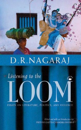Listening to the Loom: Essays on Literature, Politics, and Violence: D.R. Nagaraj (Author) & ...