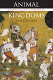 Animal Kingdoms: Hunting, the Environment and Power in the Indian Princely States: Hughes J E