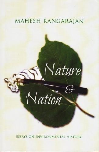 Nature and Nation: Essays on Environmental History: Mahesh Rangarajan