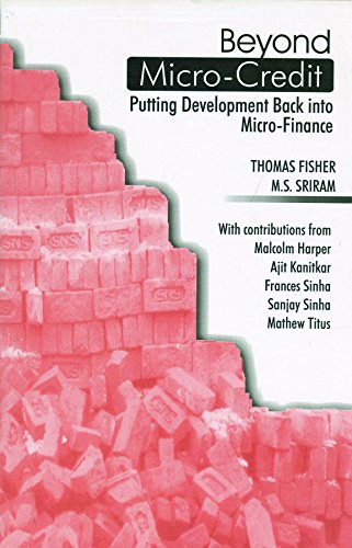 Beyond Micro-credit: Putting Development Back Into Micro-Finance: Thomas Fisher and M.S. Sriram