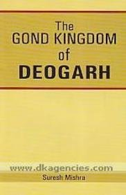 The Gond Kingdom of Deogarh: Mishra, Suresh [ Misra, Suresa ]