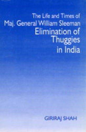 The Life and Times of Maj. General William Sleeman: Elimination of Thuggies in India: Giriraj Shah