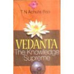 Vedanta: The Knowledge Supreme: T.N. Achuta Rao