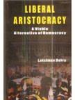 Liberal Aristocracy : A Viable Alternative to Democracy: Lakshman Behera
