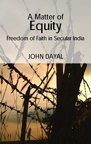A Matter of Equity: Freedom of Faith in Secular India: Dayal, John