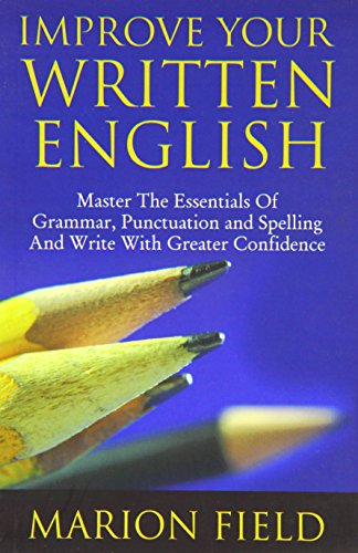 Improve Your Written English: Master the Essentials of Grammar, Punctuation and Spelling and Write ...