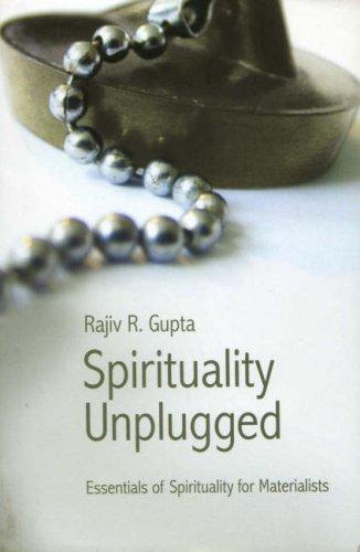 Spirituality Unplugged: Essentials of Spirituality for Materialists: Rajiv R. Gupta