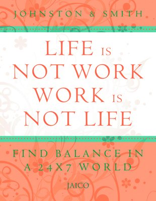 Life is Not Work, Work is Not Life: Find Balance in a 24 x 7 World: J. Walker Smith,Robertt K. ...
