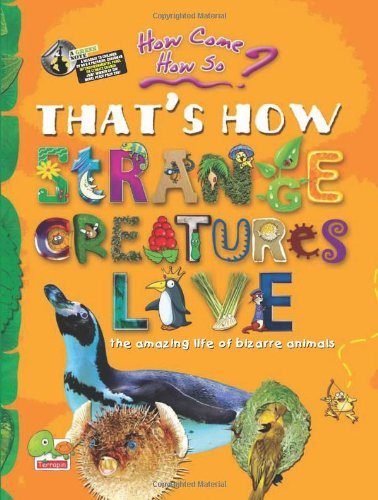 How come? How so? That's how strange creatures live: the amazing life of bizarre animals: ...
