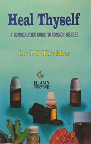 Heal Thyself: A Homoeopathic Guide to Common Disease: P.S. Khokhar