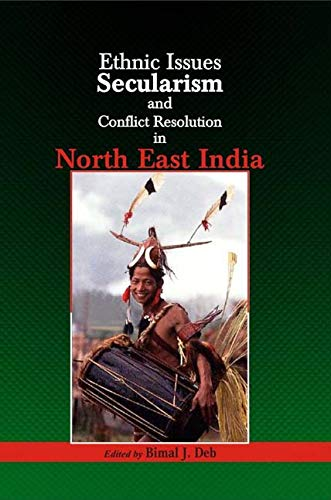 Ethnic Issues Secularism and Conflict Resolution in North East India: Bimal J. Deb (Ed.)