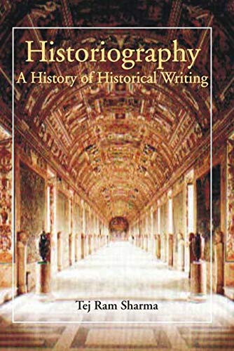 Historiography: A History of Historical Writing: Tej Ram Sharma