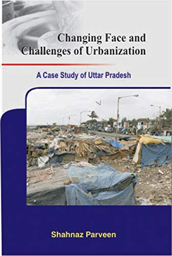 Changing Face and Challenges of Urbanization: A Case Study of Uttar Pradesh: Shahnaz Parveen