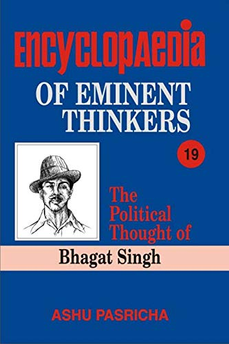 Encyclopaedia of Eminent Thinkers: The Political Thought of Bhagat Singh, Volume 19: Ashu Pasricha