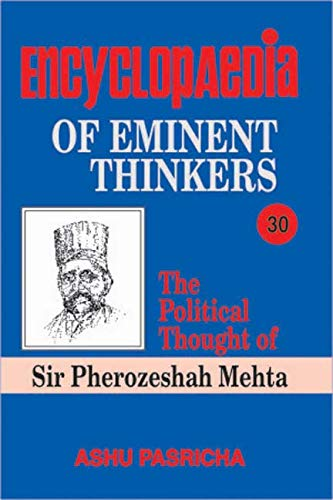 Encyclopaedia of Eminent Thinkers: The Political Thought of Sir Pherozeshah Mehta, Volume 30: Ashu ...