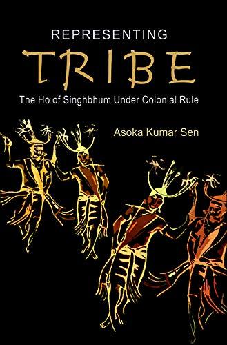 Representing Tribe: The Ho of Singhbhum Under Colonial Rule: Asoka Kumar Sen
