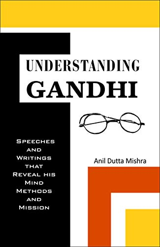 Understanding Gandhi: Speeches and Writings That Reveal His Mind, Methods & Mission: Anil Dutta...