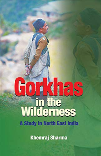 Gorkhas in the Wilderness: A Study in North East India: Khemraj Sharma